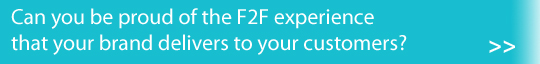 Can you be proud of the F2F experience that your brand delivers to your customers?